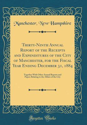 Thirty-Ninth Annual Report of the Receipts and Expenditures of the City of Manchester, for the Fiscal Year Ending December 31, 1884
