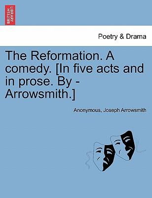 The Reformation. A comedy. [In five acts and in prose. By - Arrowsmith.]