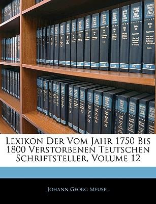 Lexikon Der Vom Jahr 1750 Bis 1800 Verstorbenen Teutschen Schriftsteller, ZWOELFTER BAND