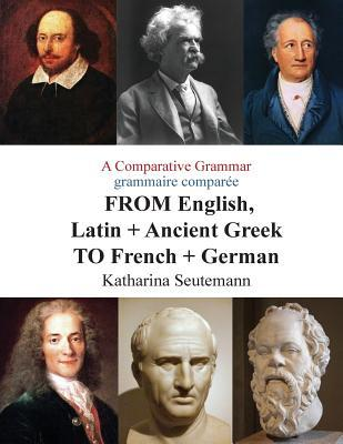 A Comparative Grammar Grammaire Comparée from English, Latin + Ancient Greek to French + German