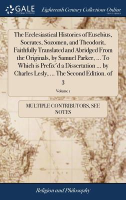 The Ecclesiastical Histories of Eusebius, Socrates, Sozomen, and Theodorit, Faithfully Translated and Abridged from the Originals, by Samuel Parker, ... Lesly, ... the Second Edition. of 3; Volume 1