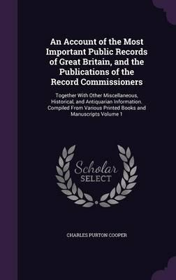 An Account of the Most Important Public Records of Great Britain, and the Publications of the Record Commissioners