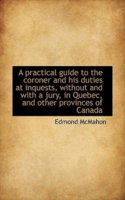 A Practical Guide to the Coroner and His Duties at Inquests, Without and with a Jury, in Quebec, and