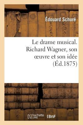 Le Drame Musical. Richard Wagner, Son Oeuvre et Son Idée