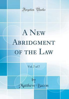 A New Abridgment of the Law, Vol. 7 of 7 (Classic Reprint)