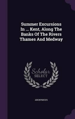 Summer Excursions in ... Kent, Along the Banks of the Rivers Thames and Medway