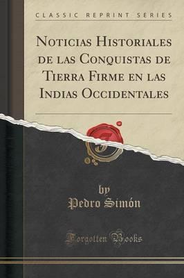 Noticias Historiales de las Conquistas de Tierra Firme en las Indias Occidentales (Classic Reprint)