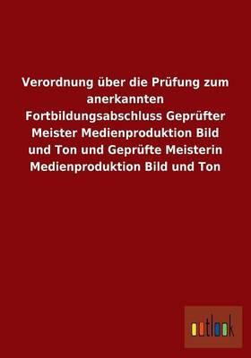 Verordnung über die Prüfung zum anerkannten Fortbildungsabschluss Geprüfter Meister Medienproduktion Bild und Ton und Geprüfte Meisterin Medienproduktion Bild und Ton