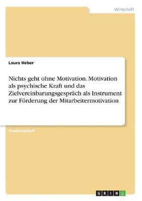 Nichts geht ohne Motivation. Motivation als psychische Kraft und das Zielvereinbarungsgespräch als Instrument zur Förderung der Mitarbeitermotivation