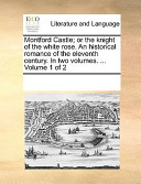 Montford Castle; Or the Knight of the White Rose. an Historical Romance of the Eleventh Century. in Two Volumes. ... Volume 1 of 2