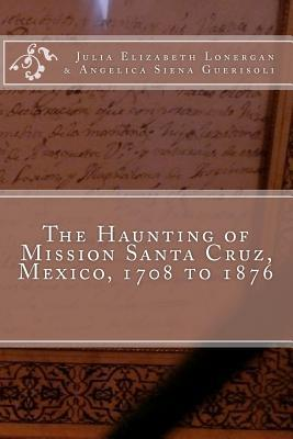 The Haunting of Mission Santa Cruz, Mexico, 1708 to 1876