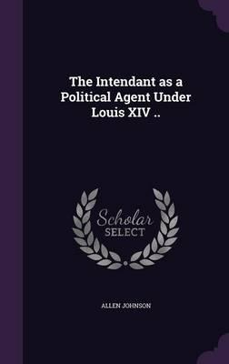 The Intendant as a Political Agent Under Louis XIV ..