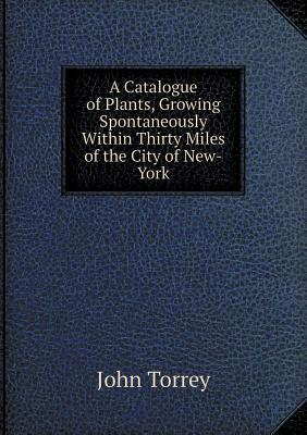 A Catalogue of Plants, Growing Spontaneously Within Thirty Miles of the City of New-York