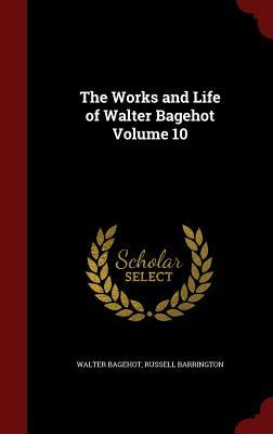 The Works and Life of Walter Bagehot Volume 10