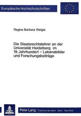 Die Staatsrechtslehrer an der Universität Heidelberg im 19. Jahrhundert - Lebensbilder und Forschungsbeiträge