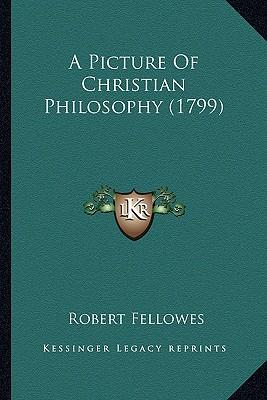 A Picture of Christian Philosophy (1799) a Picture of Christian Philosophy (1799)