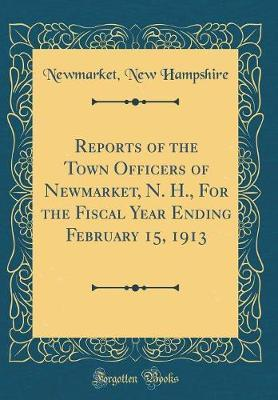 Reports of the Town Officers of Newmarket, N. H., For the Fiscal Year Ending February 15, 1913 (Classic Reprint)