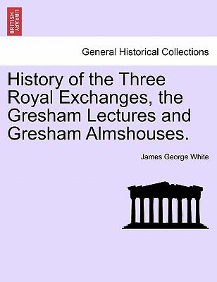 History of the Three Royal Exchanges, the Gresham Lectures and Gresham Almshouses