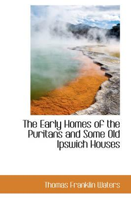The Early Homes of the Puritans and Some Old Ipswich Houses