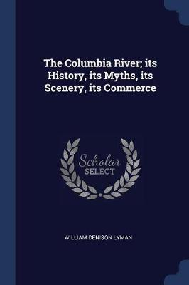 The Columbia River; Its History, Its Myths, Its Scenery, Its Commerce