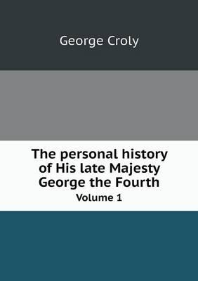 The Personal History of His Late Majesty George the Fourth Volume 1