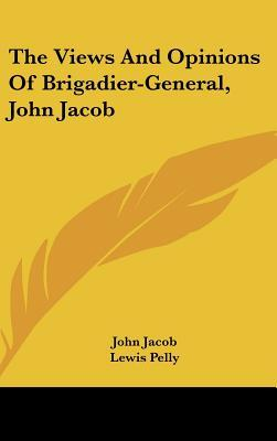 The Views and Opinions of Brigadier-General, John Jacob
