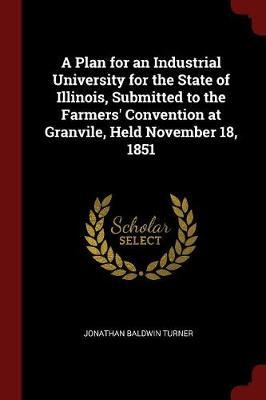 A Plan for an Industrial University for the State of Illinois, Submitted to the Farmers' Convention at Granvile, Held November 18, 1851