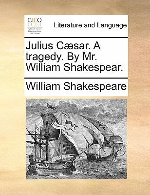 Julius Caesar. a Tragedy. by Mr. William Shakespear