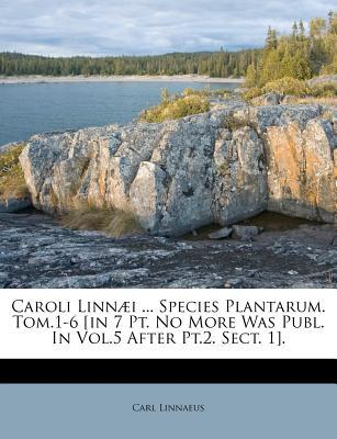 Caroli Linn I ... Species Plantarum. Tom.1-6 [In 7 PT. No More Was Publ. in Vol.5 After PT.2. Sect. 1].