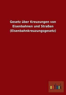 Gesetz über Kreuzungen von Eisenbahnen und Straßen (Eisenbahnkreuzungsgesetz)