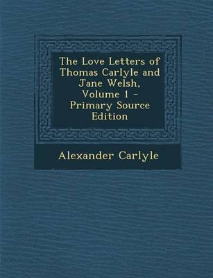 The Love Letters of Thomas Carlyle and Jane Welsh, Volume 1 - Primary Source Edition
