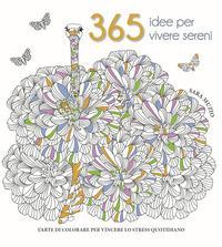 365 idee per vivere sereni. L'arte di colorare per vincere lo stress quotidiano