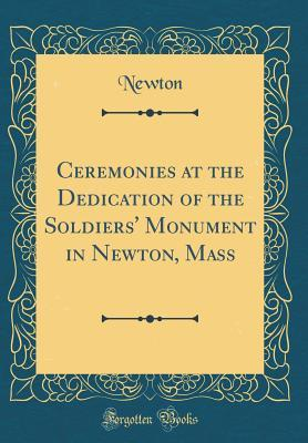 Ceremonies at the Dedication of the Soldiers' Monument in Newton, Mass (Classic Reprint)