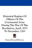 Historical Register of Officers of the Continental Army During the War of the Revolution, April, 1775 to December, 1783
