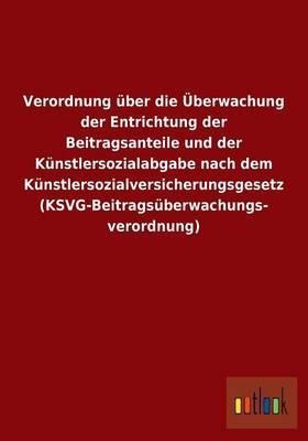 Verordnung über die Überwachung der Entrichtung der Beitragsanteile und der Künstlersozialabgabe nach dem Künstlersozialversicherungsgesetz (KSVG-Beitragsüberwachungs- verordnung)