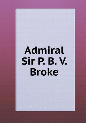 Admiral Sir P. B. V. Broke