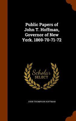 Public Papers of John T. Hoffman, Governor of New York. 1869-70-71-72