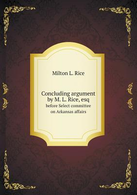 Concluding Argument by M. L. Rice, Esq Before Select Committee on Arkansas Affairs