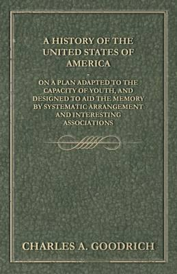 A History of the United States of America - On a Plan Adapted to the Capacity of Youth, and Designed to Aid the Memory by Systematic Arrangement and Interesting Associations