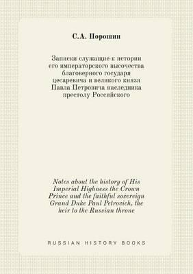 Notes about the History of His Imperial Highness the Crown Prince and the Faithful Sovereign Grand Duke Paul Petrovich, the Heir to the Russian Throne