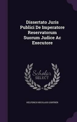 Dissertato Juris Publici de Imperatore Reservatorum Suorum Judice AC Executore