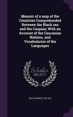 Memoir of a Map of the Countries Comprehended Between the Black Sea and the Caspian; With an Account of the Caucasian Nations, and Vocabularies of the Languages