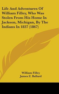 Life And Adventures Of William Filley, Who Was Stolen From His Home In Jackson, Michigan, By The Indians In 1837 (1867)