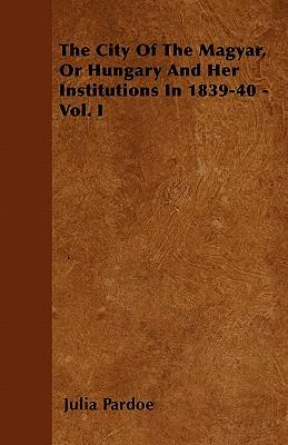 The City Of The Magyar, Or Hungary And Her Institutions In 1839-40 - Vol. I