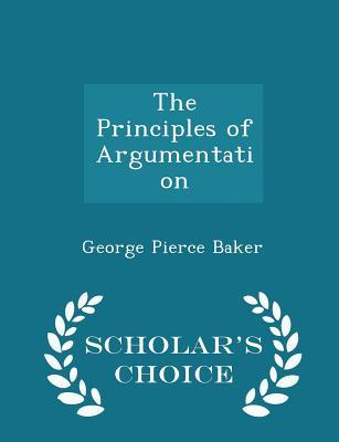 The Principles of Argumentation - Scholar's Choice Edition