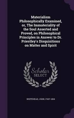 Materialism Philosophically Examined, Or, the Immateriality of the Soul Asserted and Proved, on Philosophical Principles in Answer to Dr. Priestley's Disquisitions on Matter and Spirit