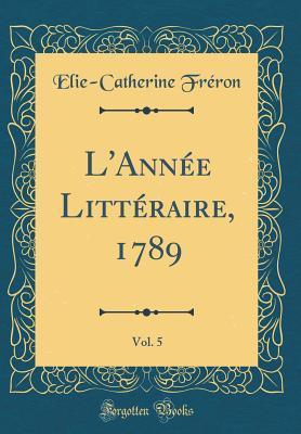 L'Année Littéraire, 1789, Vol. 5 (Classic Reprint)