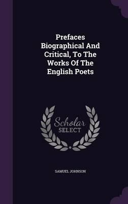 Prefaces Biographical and Critical, to the Works of the English Poets