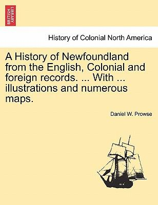 A History of Newfoundland from the English, Colonial and Foreign Records. with Illustrations and Numerous Maps