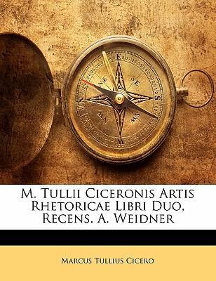 M. Tullii Ciceronis Artis Rhetoricae Libri Duo, Recens. A. Weidner